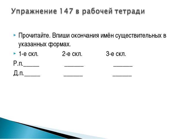 Прочитайте. Впиши окончания имён существительных в указанных формах. 1-е скл....