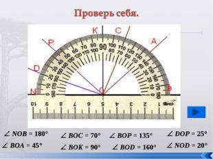 NOB = 180°  BOA = 45°  BOC = 70°  BOK = 90°  BOP = 135°  BOD = 160° 