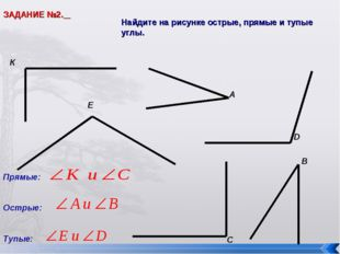 ЗАДАНИЕ №2. Найдите на рисунке острые, прямые и тупые углы. Е В С D К А Прямы
