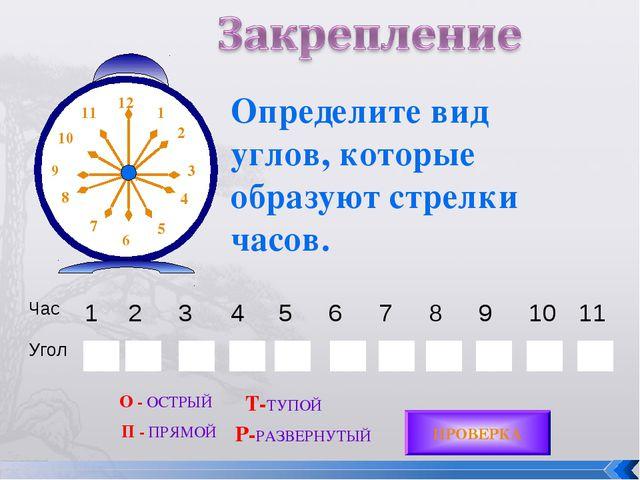 Определите вид углов, которые образуют стрелки часов. ПРОВЕРКА О - ОСТРЫЙ П -...