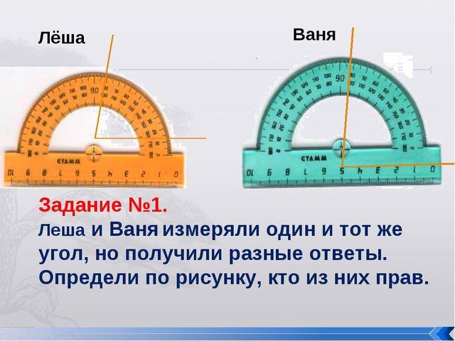Задание №1. Леша и Ваня измеряли один и тот же угол, но получили разные ответ...