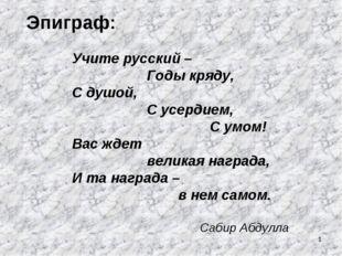 * Эпиграф: Учите русский – Годы кряду, С душой, С усердием, С умом! Вас ждет