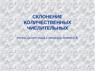* СКЛОНЕНИЕ КОЛИЧЕСТВЕННЫХ ЧИСЛИТЕЛЬНЫХ Учитель русского языка и литературы К