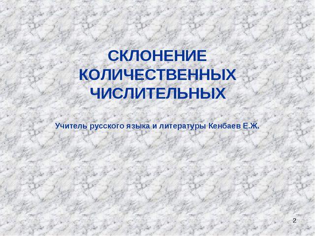 * СКЛОНЕНИЕ КОЛИЧЕСТВЕННЫХ ЧИСЛИТЕЛЬНЫХ Учитель русского языка и литературы К...