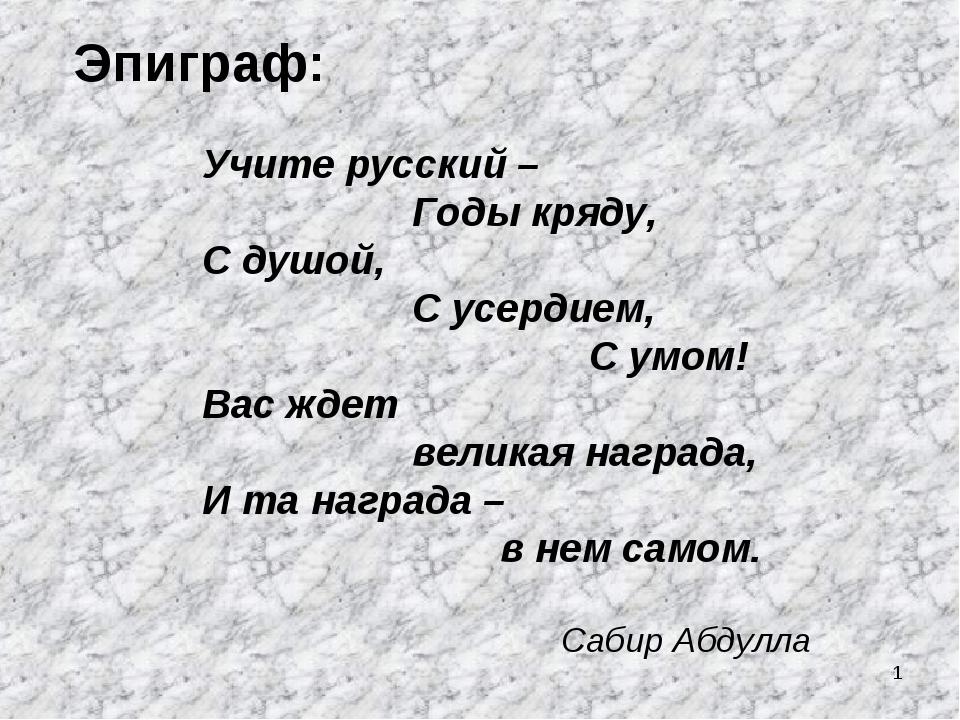 * Эпиграф: Учите русский – Годы кряду, С душой, С усердием, С умом! Вас ждет...