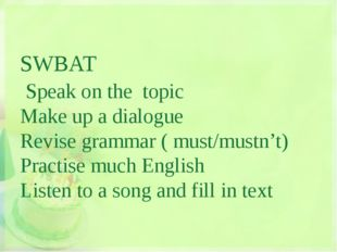 SWBAT Speak on the topic Make up a dialogue Revise grammar ( must/mustn't) P