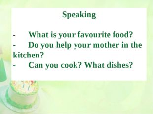 Speaking -	What is your favourite food? -	Do you help your mother in the kitc