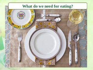 What do we need for eating?