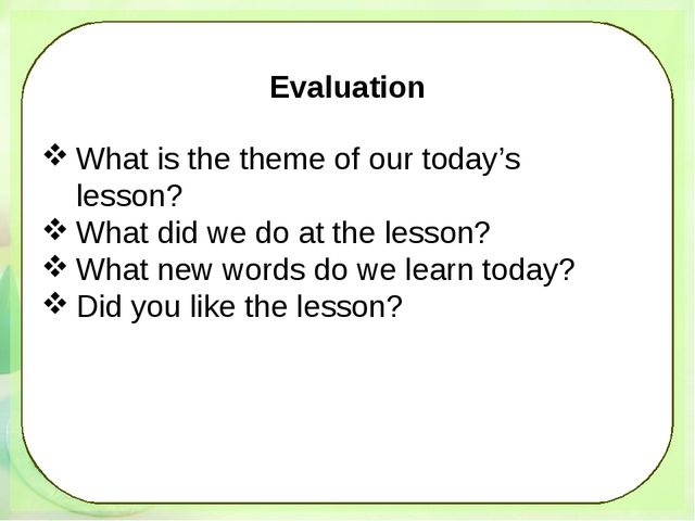 Evaluation What is the theme of our today's lesson? What did we do at the le...