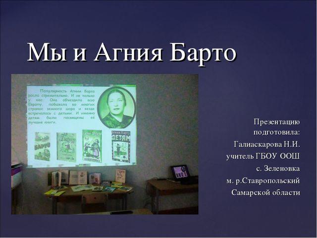 Мы и Агния Барто Презентацию подготовила: Галиаскарова Н.И. учитель ГБОУ ООШ...