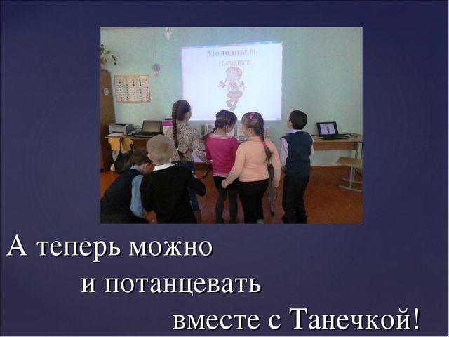 А теперь можно и потанцевать вместе с Танечкой!
