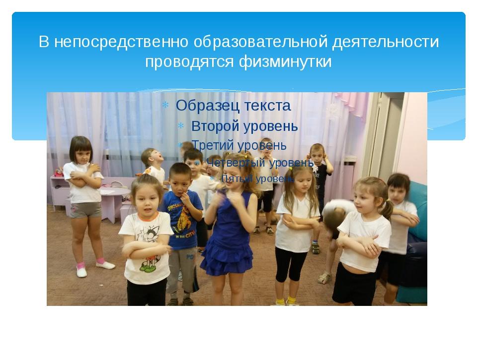 В непосредственно образовательной деятельности проводятся физминутки