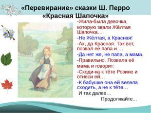 «Перевирание» сказки Ш. Перро «Красная Шапочка» -Жила-была девочка, которую з