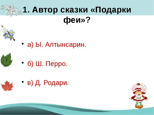 1. Автор сказки «Подарки феи»? а) Ы. Алтынсарин. б) Ш. Перро. в) Д. Родари.