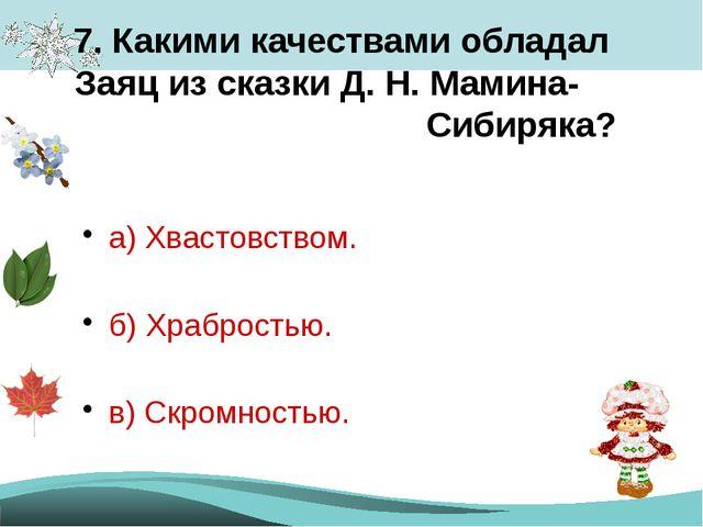 7. Какими качествами обладал Заяц из сказки Д. Н. Мамина- Сибиряка? а) Хвасто...