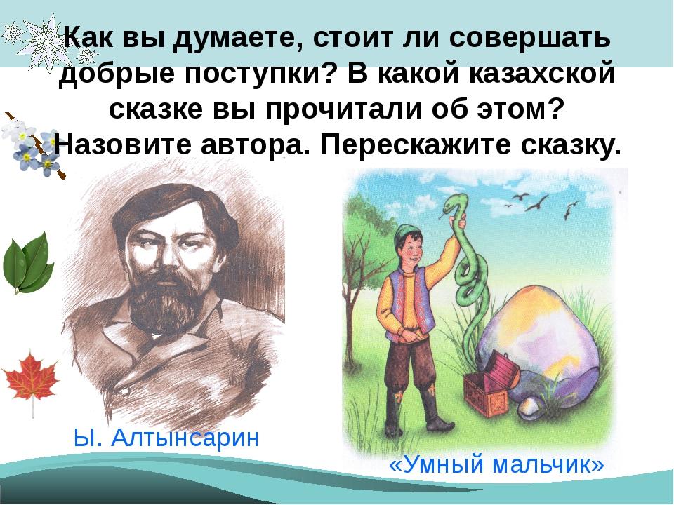 Как вы думаете, стоит ли совершать добрые поступки? В какой казахской сказке...