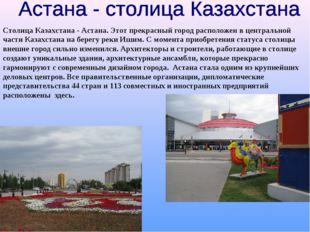 Столица Казахстана - Астана. Этот прекрасный город расположен в центральной ч