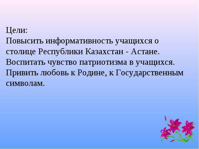 Цели: Повысить информативность учащихся о столице Республики Казахстан - Аст...