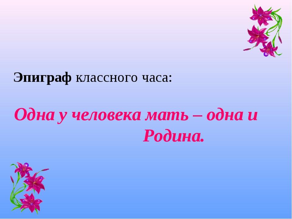 Эпиграф классного часа: Одна у человека мать – одна и Родина.