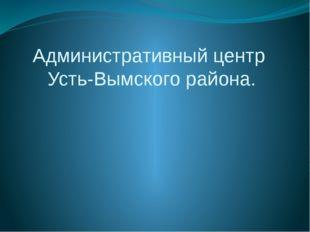 Административный центр Усть-Вымского района.