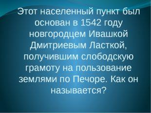 Этот населенный пункт был основан в 1542 году новгородцем Ивашкой Дмитриевым