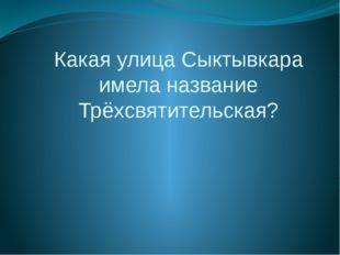 Какая улица Сыктывкара имела название Трёхсвятительская?