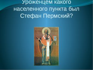 Уроженцем какого населенного пункта был Стефан Пермский?