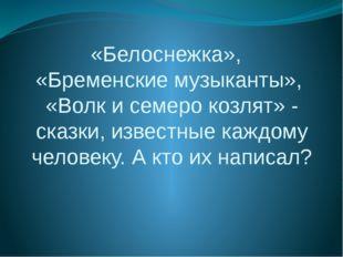 «Белоснежка», «Бременские музыканты», «Волк и семеро козлят» - сказки, извест