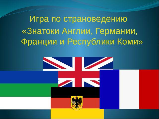 Игра по страноведению «Знатоки Англии, Германии, Франции и Республики Коми»