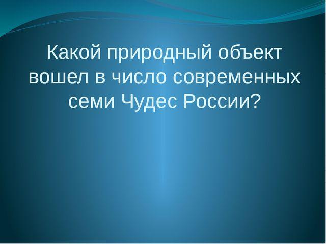 Какой природный объект вошел в число современных семи Чудес России?