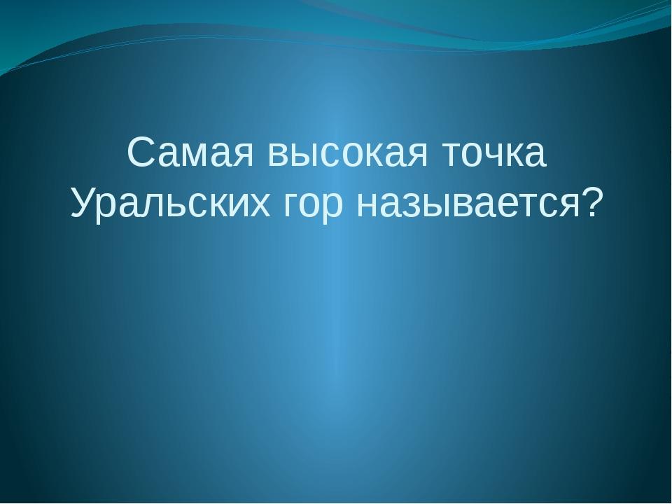 Самая высокая точка Уральских гор называется?