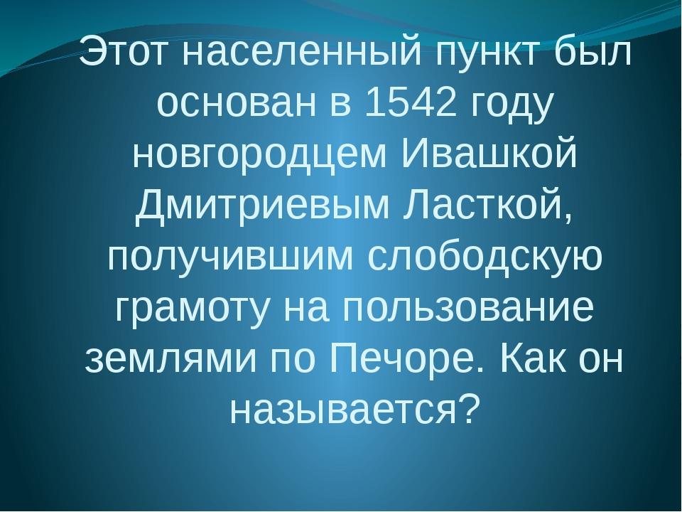 Этот населенный пункт был основан в 1542 году новгородцем Ивашкой Дмитриевым...