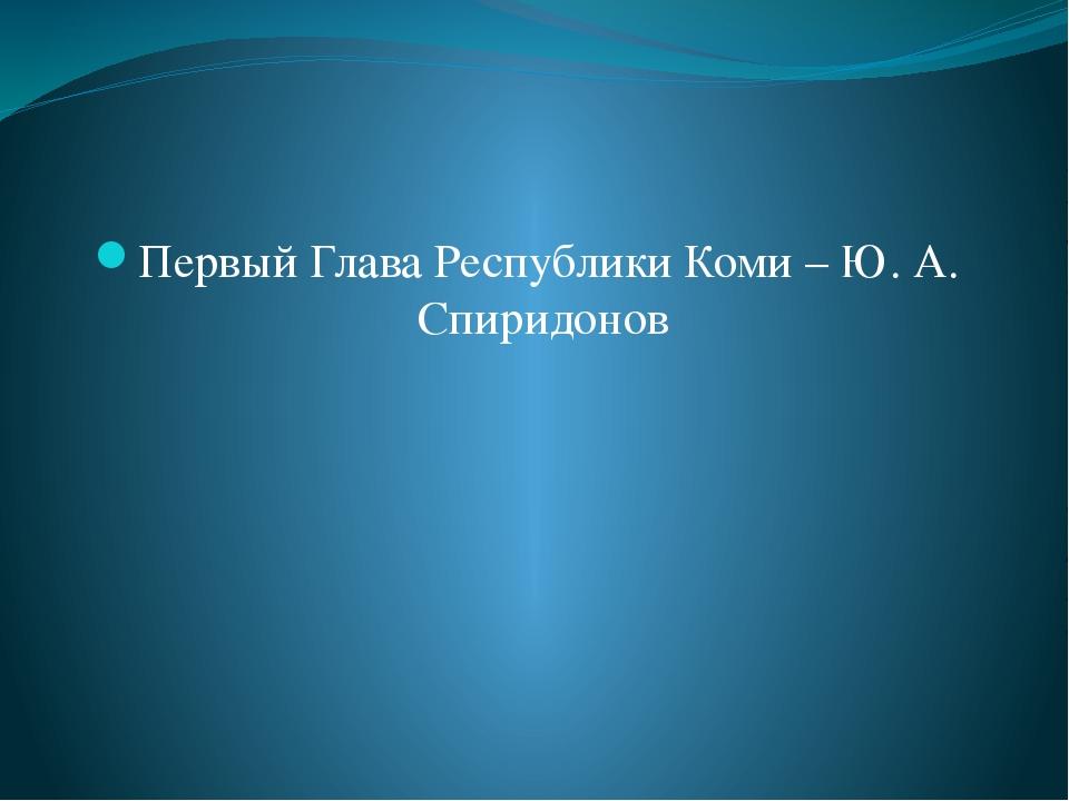 Первый Глава Республики Коми – Ю. А. Спиридонов