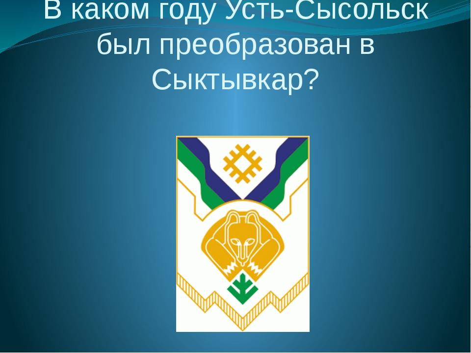 В каком году Усть-Сысольск был преобразован в Сыктывкар?