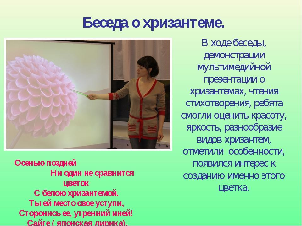 В ходе беседы, демонстрации мультимедийной презентации о хризантемах, чтения...
