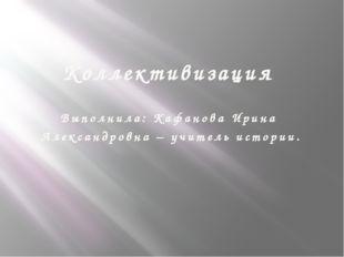 Коллективизация Выполнила: Кафанова Ирина Александровна – учитель истории.