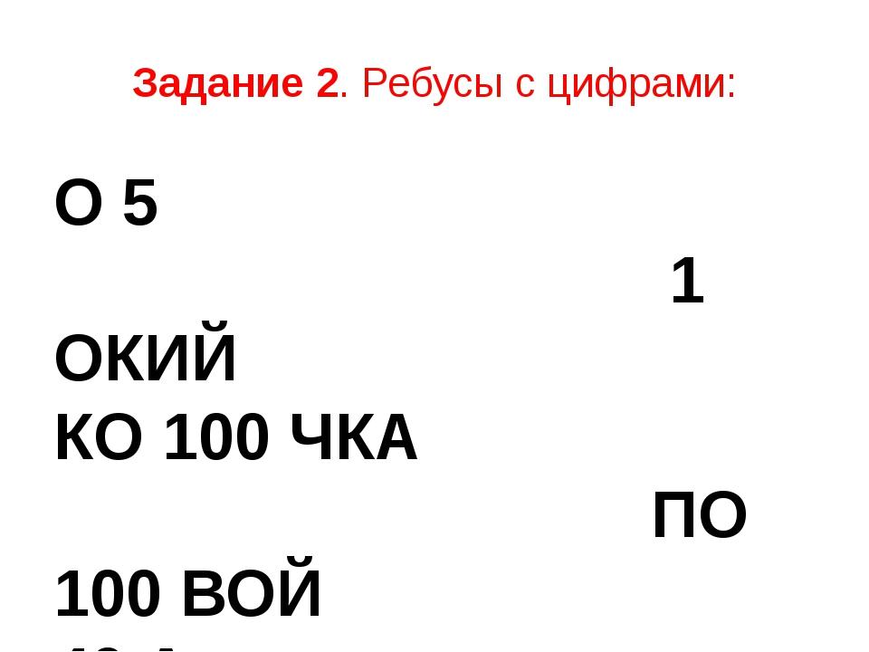 Задание 2. Ребусы с цифрами: О 5 1 ОКИЙ КО 100 ЧКА ПО 100 ВОЙ 40 А 3 БУНА