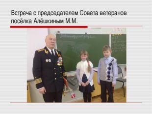 Встреча с председателем Совета ветеранов посёлка Алёшкиным М.М.