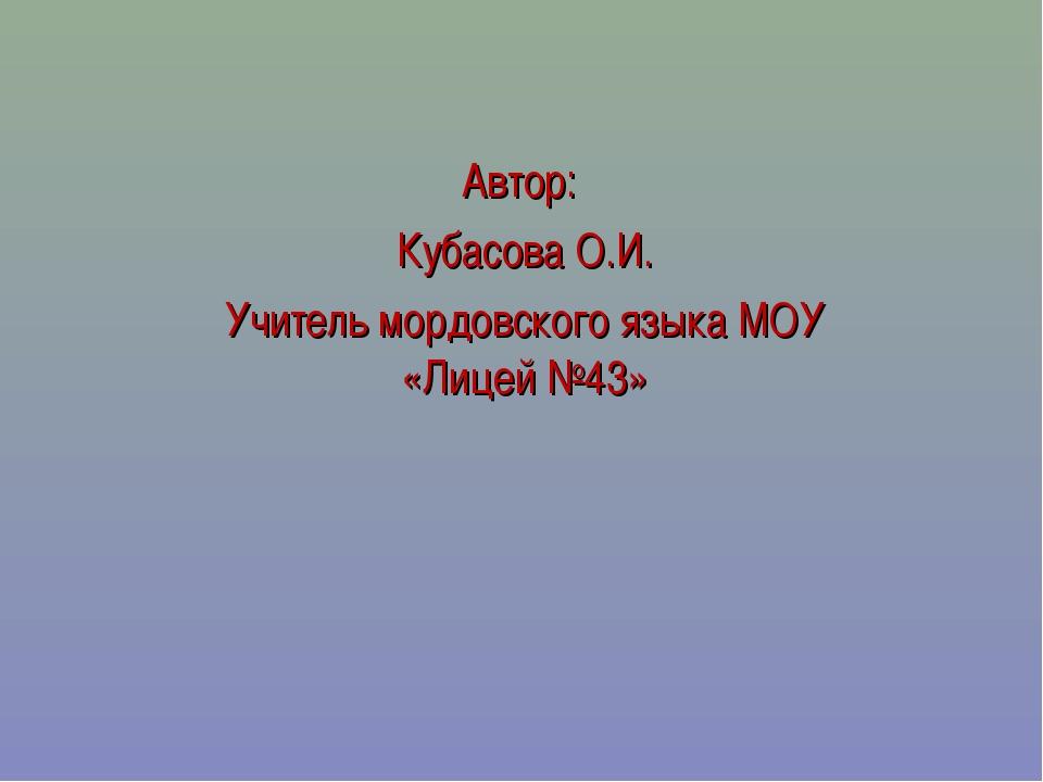 Автор: Кубасова О.И. Учитель мордовского языка МОУ «Лицей №43»