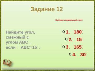 Задание 12 Найдите угол, смежный с угломABC, если∠ABC=15∘. Выберите правил