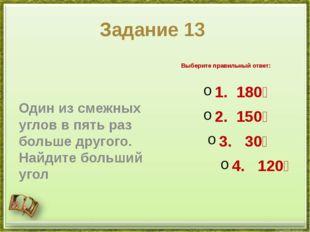 Задание 13 Один из смежных углов в пять раз больше другого. Найдите больший у