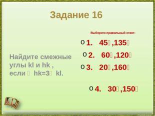 Задание 16 Найдите смежные углыklиhk, если∠hk=3∠kl. Выберите правильный