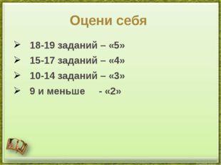 Оцени себя 18-19 заданий – «5» 15-17 заданий – «4» 10-14 заданий – «3» 9 и ме
