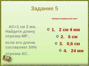 Задание 5 AC=1см2мм. Найдите длину отрезкаMP, если его длина составляет