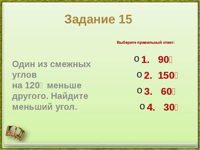 Задание 15 Один из смежных углов на120∘меньше другого. Найдите меньший угол...