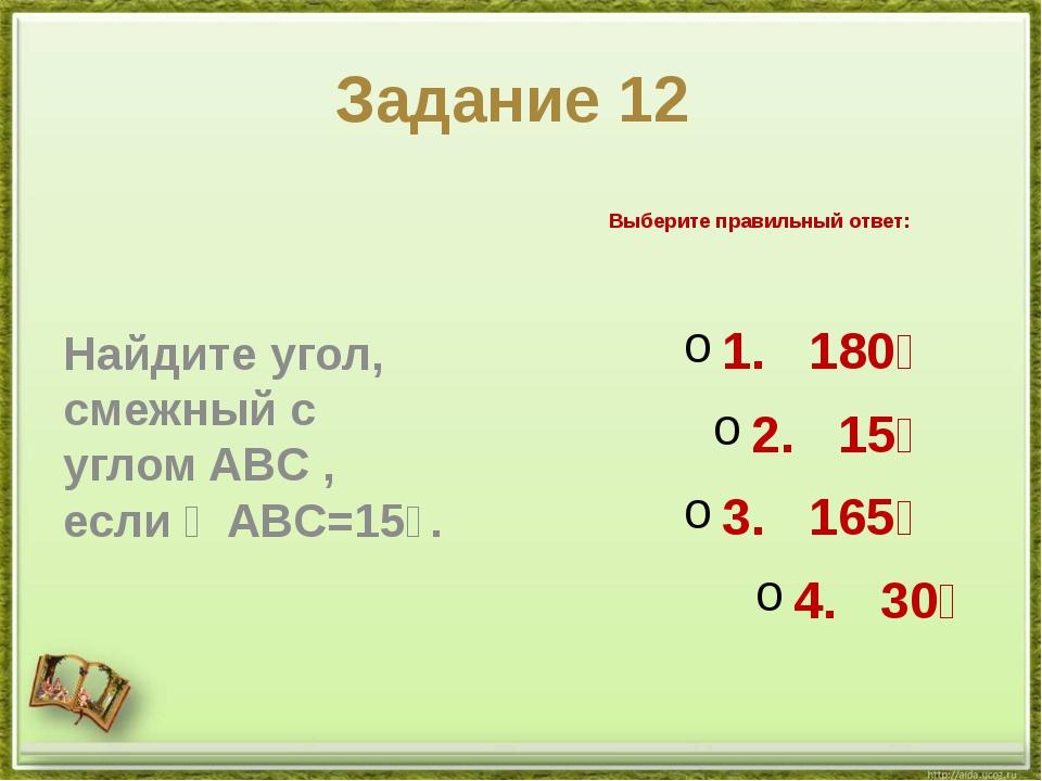 Задание 12 Найдите угол, смежный с угломABC, если∠ABC=15∘. Выберите правил...