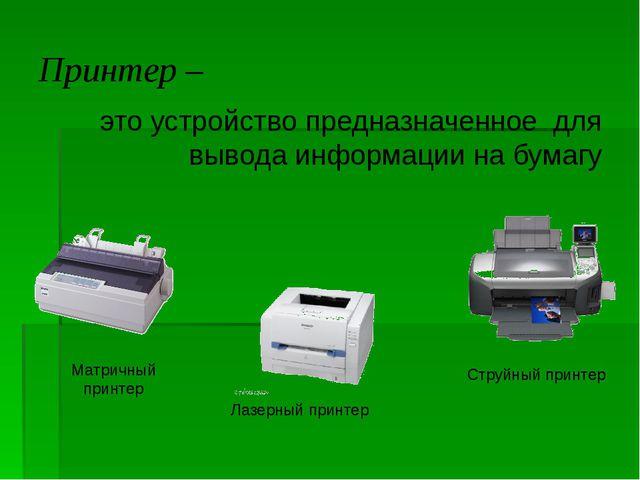 Принтер – это устройство предназначенное для вывода информации на бумагу Матр...