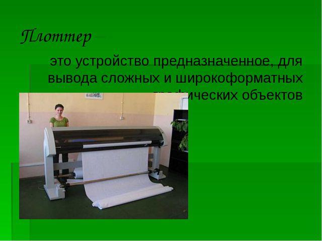 Плоттер – это устройство предназначенное, для вывода сложных и широкоформатны...