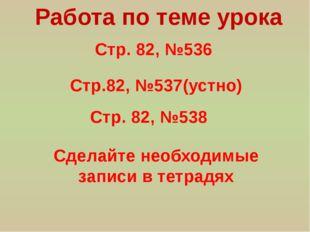 Стр. 82, №536 Работа по теме урока Стр.82, №537(устно) Стр. 82, №538 Сделайте