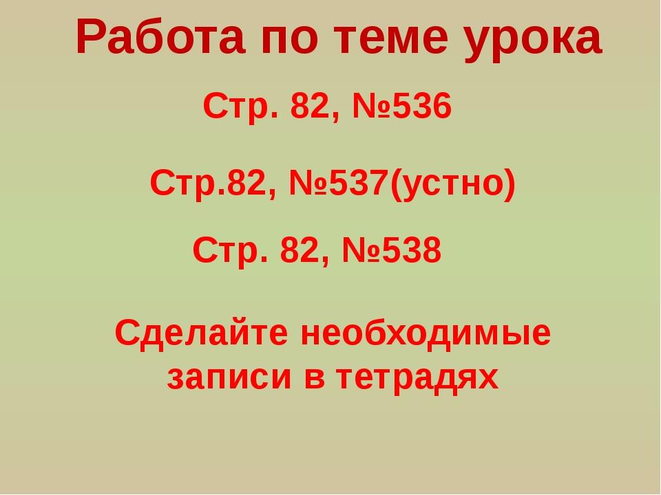 Стр. 82, №536 Работа по теме урока Стр.82, №537(устно) Стр. 82, №538 Сделайте...